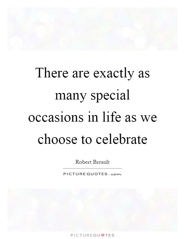 There are exactly as many special occasions in life as we choose to celebrate Picture Quote #1
