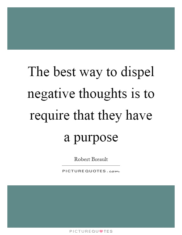 The best way to dispel negative thoughts is to require that they have a purpose Picture Quote #1
