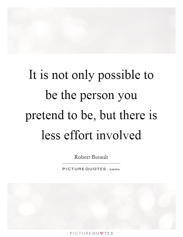 It is not only possible to be the person you pretend to be, but there is less effort involved Picture Quote #1