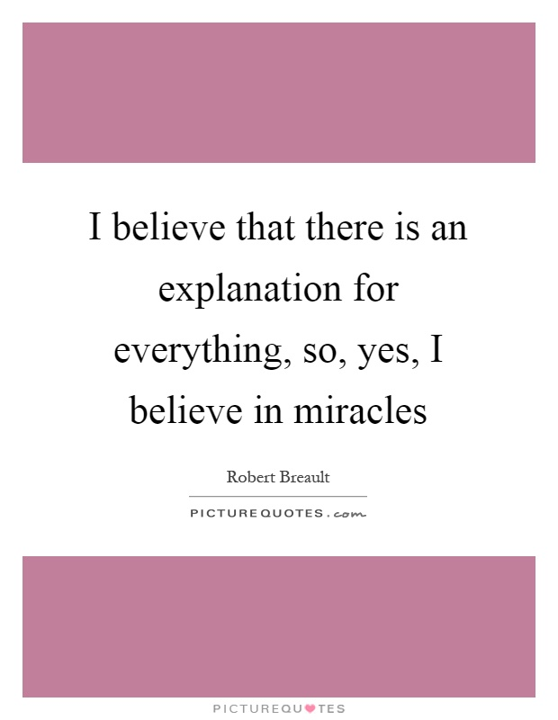 I believe that there is an explanation for everything, so, yes, I believe in miracles Picture Quote #1