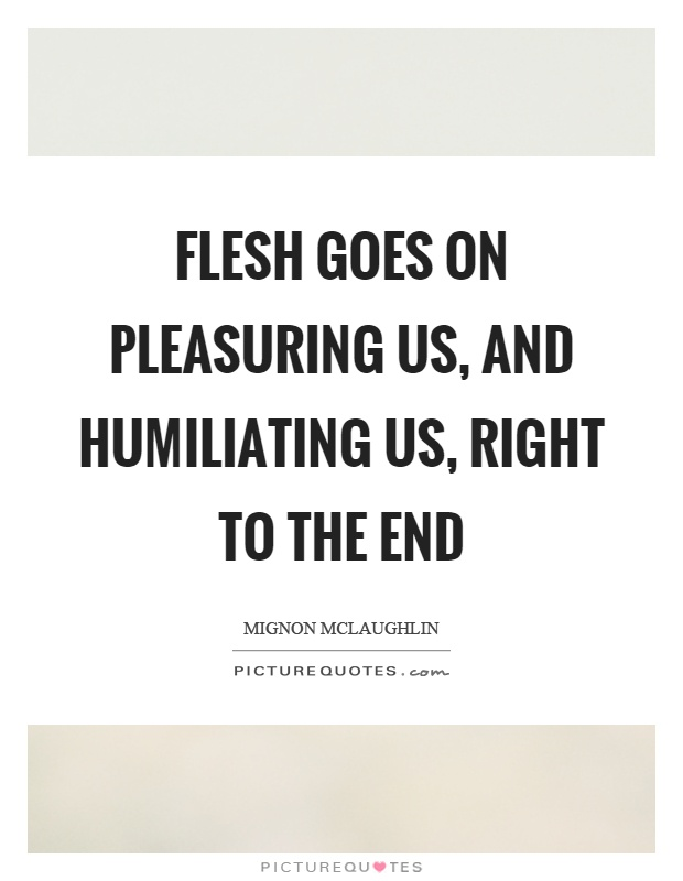 Flesh goes on pleasuring us, and humiliating us, right to the end Picture Quote #1