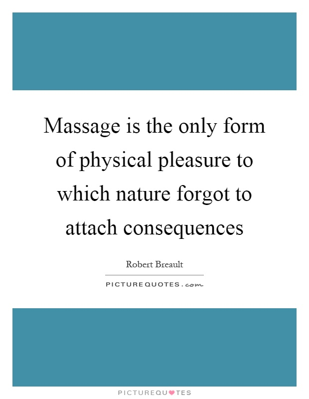 Massage is the only form of physical pleasure to which nature forgot to attach consequences Picture Quote #1