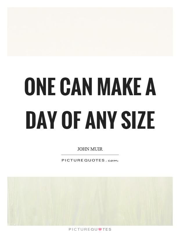 One can make a day of any size Picture Quote #1
