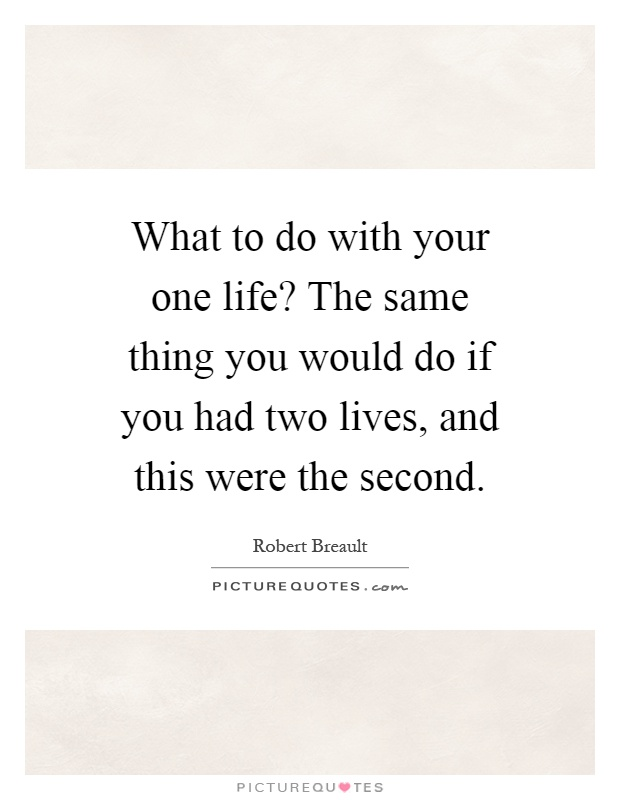 What to do with your one life? The same thing you would do if you had two lives, and this were the second Picture Quote #1