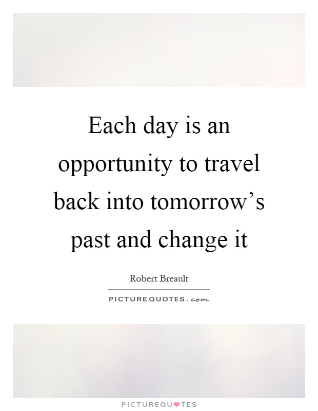 Each day is an opportunity to travel back into tomorrow's past and change it Picture Quote #1