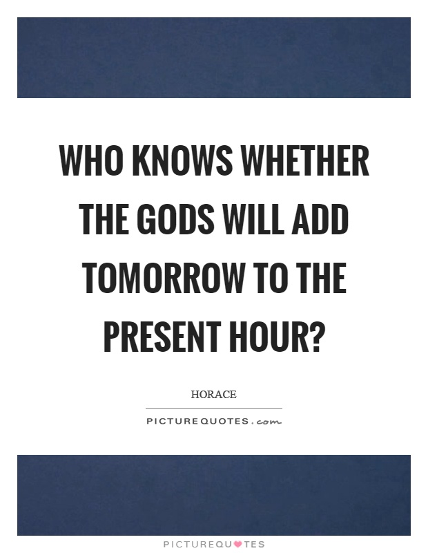 Who knows whether the gods will add tomorrow to the present hour? Picture Quote #1