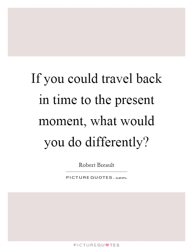 If you could travel back in time to the present moment, what would you do differently? Picture Quote #1