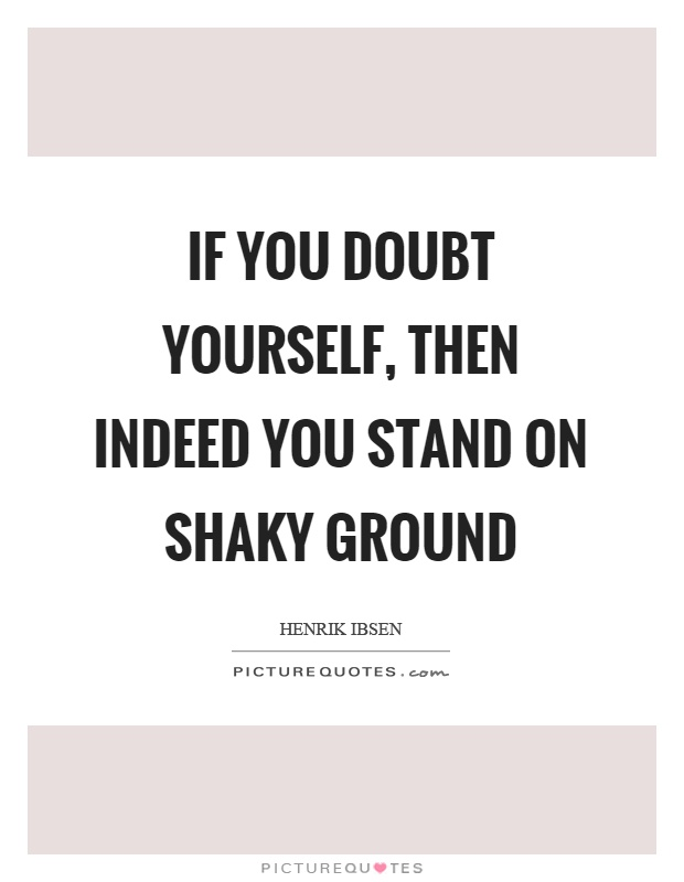 If you doubt yourself, then indeed you stand on shaky ground Picture Quote #1