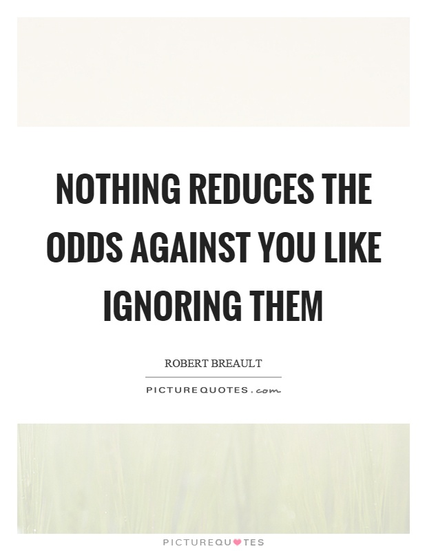 Nothing reduces the odds against you like ignoring them Picture Quote #1