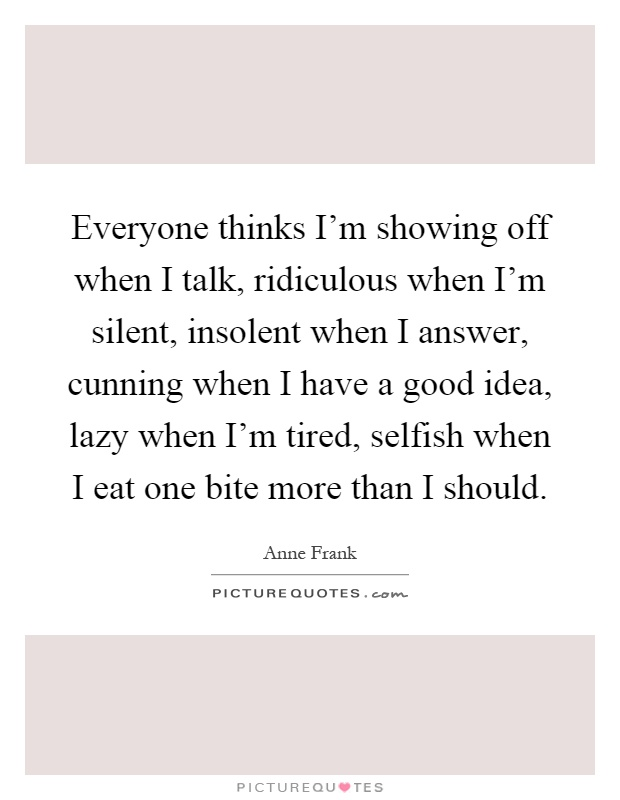 Everyone thinks I'm showing off when I talk, ridiculous when I'm silent, insolent when I answer, cunning when I have a good idea, lazy when I'm tired, selfish when I eat one bite more than I should Picture Quote #1