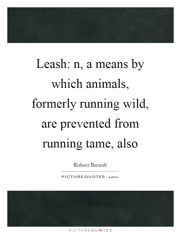 Leash: n, a means by which animals, formerly running wild, are prevented from running tame, also Picture Quote #1