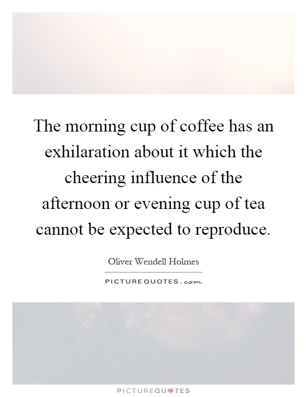 The morning cup of coffee has an exhilaration about it which the cheering influence of the afternoon or evening cup of tea cannot be expected to reproduce Picture Quote #1