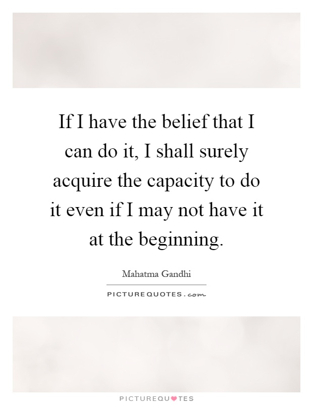 If I have the belief that I can do it, I shall surely acquire the capacity to do it even if I may not have it at the beginning Picture Quote #1
