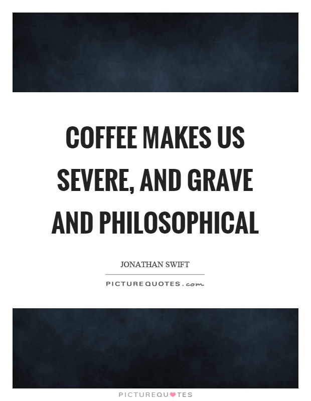 Coffee makes us severe, and grave and philosophical Picture Quote #1