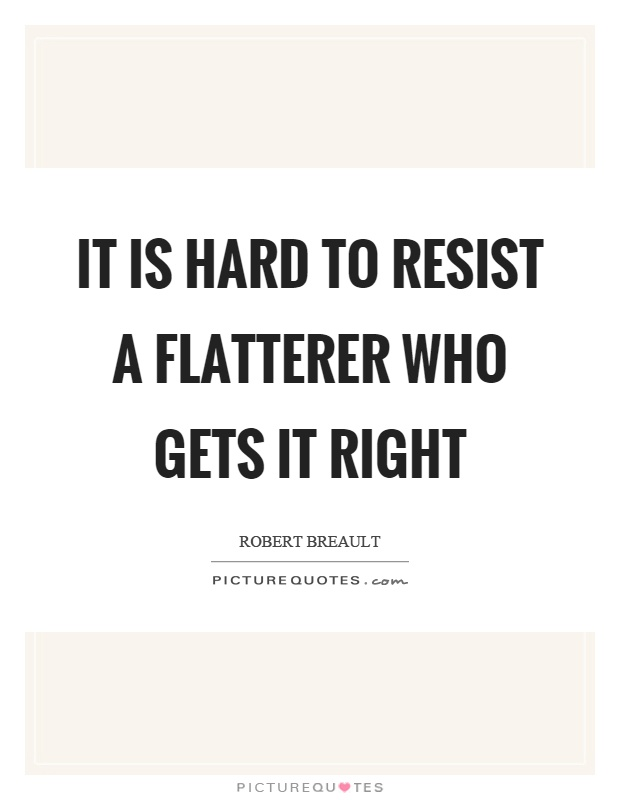 It is hard to resist a flatterer who gets it right Picture Quote #1