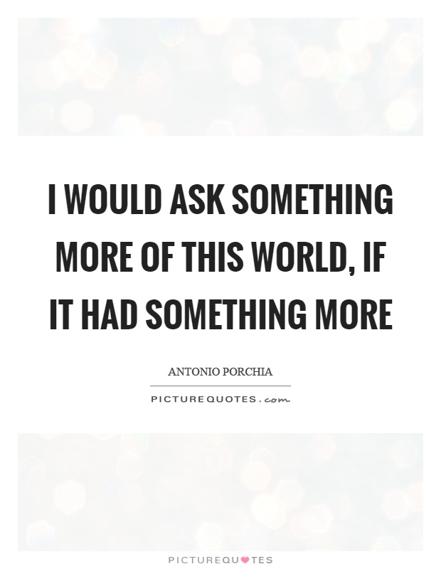 I would ask something more of this world, if it had something more Picture Quote #1