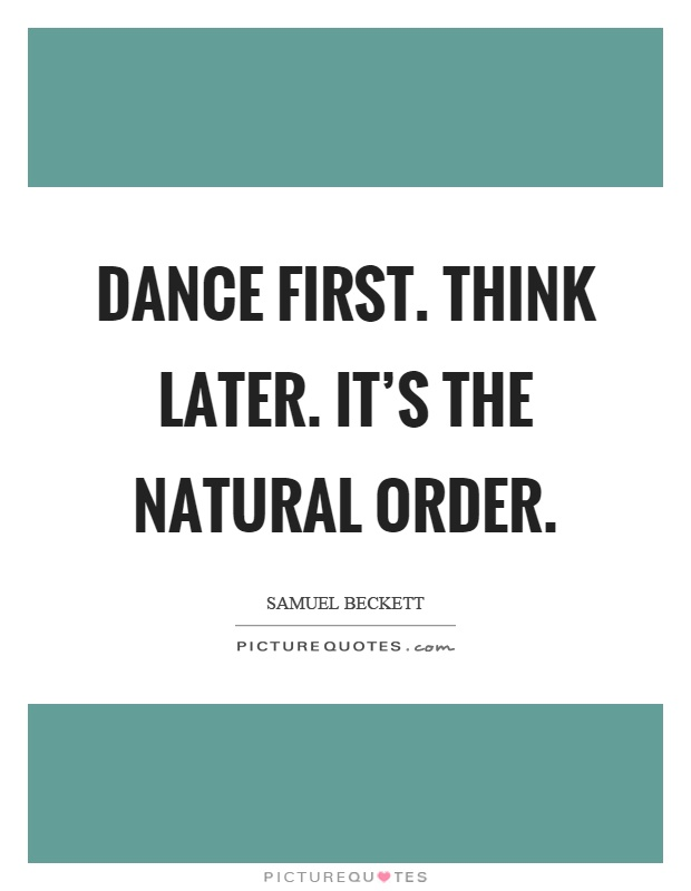 Dance first. Think later. It's the natural order Picture Quote #1