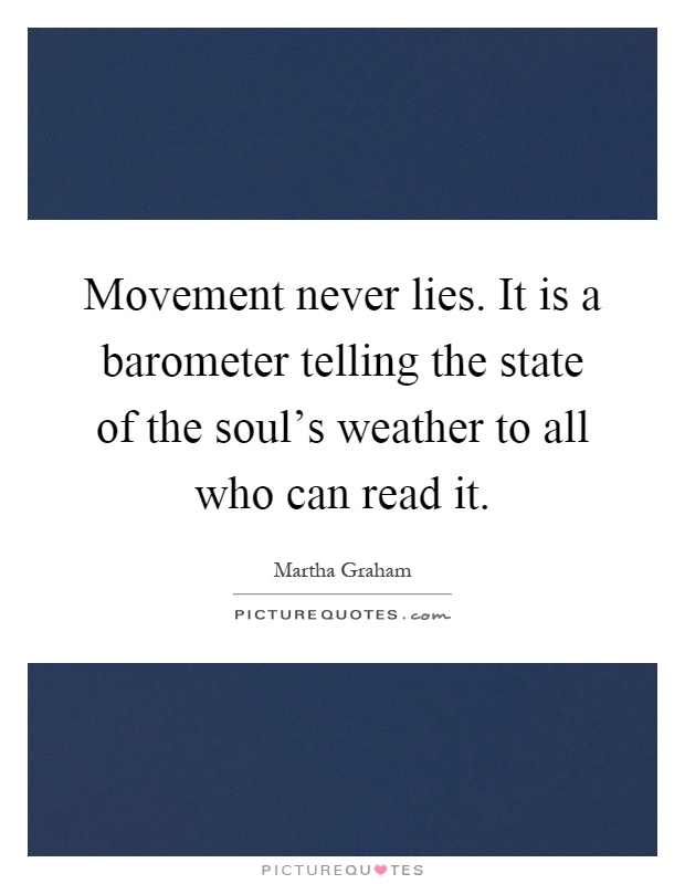 Movement never lies. It is a barometer telling the state of the soul's weather to all who can read it Picture Quote #1