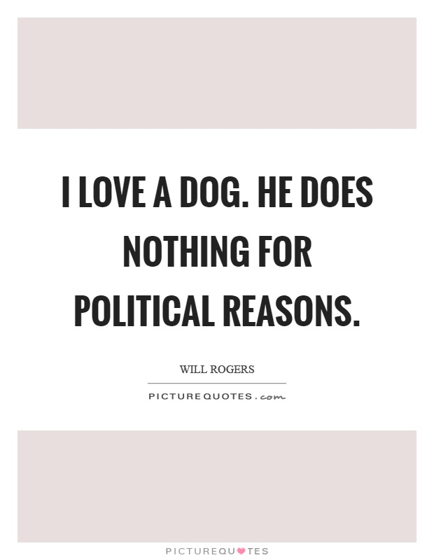 I love a dog. He does nothing for political reasons Picture Quote #1