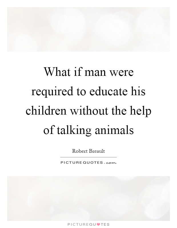 What if man were required to educate his children without the help of talking animals Picture Quote #1