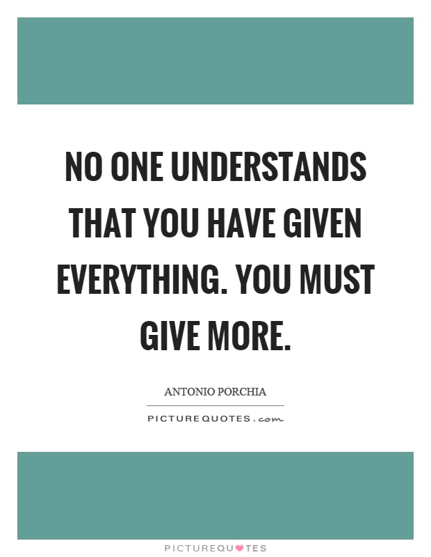 No one understands that you have given everything. You must give more Picture Quote #1