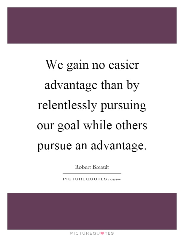 We gain no easier advantage than by relentlessly pursuing our goal while others pursue an advantage Picture Quote #1