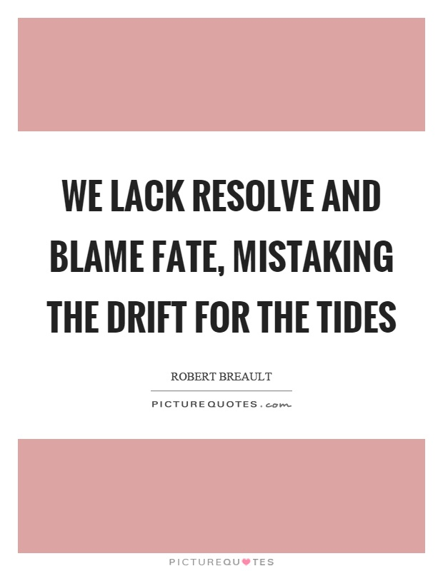 We lack resolve and blame fate, mistaking the drift for the tides Picture Quote #1