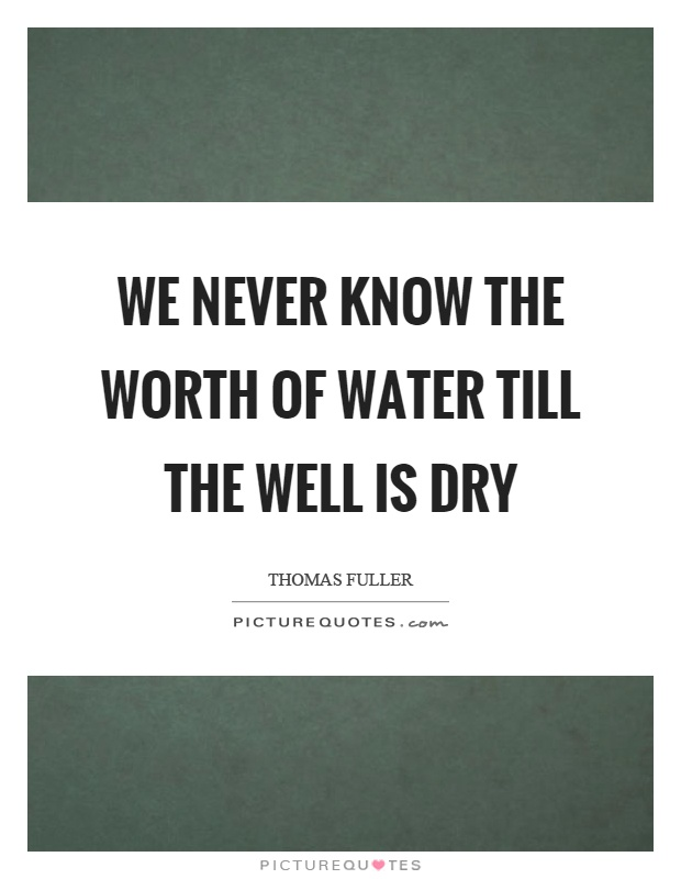 We never know the worth of water till the well is dry Picture Quote #1