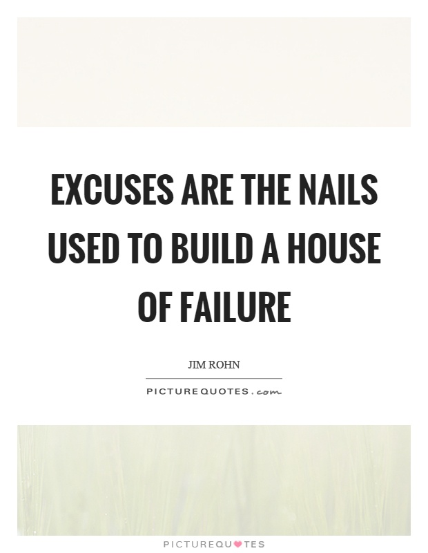 Excuses Are The Nails Used To Build A House Of Failure Picture Quote #1