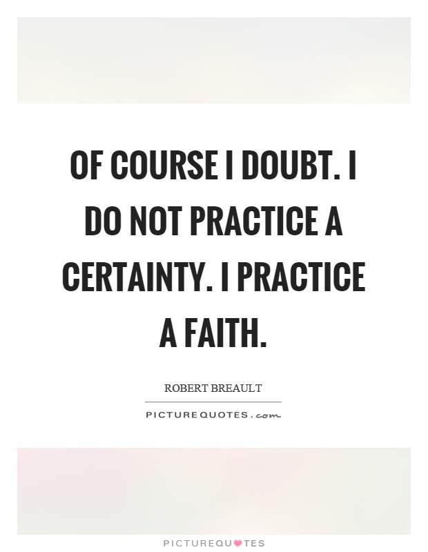 Of course I doubt. I do not practice a certainty. I practice a faith Picture Quote #1