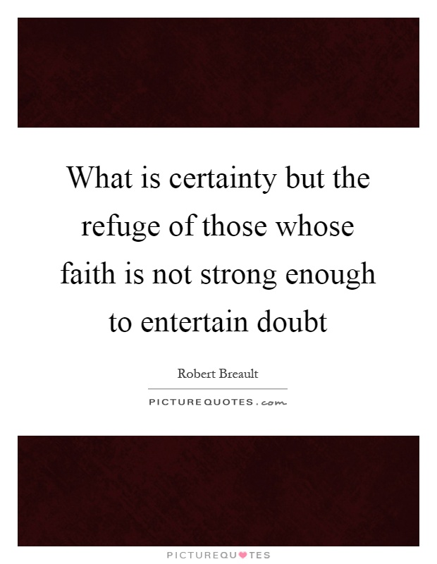 What is certainty but the refuge of those whose faith is not strong enough to entertain doubt Picture Quote #1