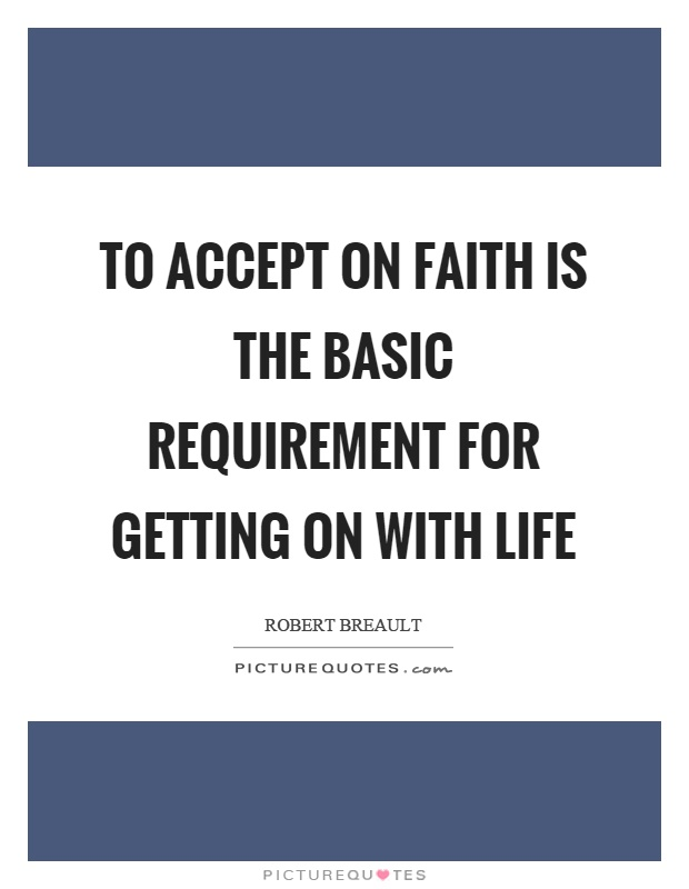 To accept on faith is the basic requirement for getting on with life Picture Quote #1