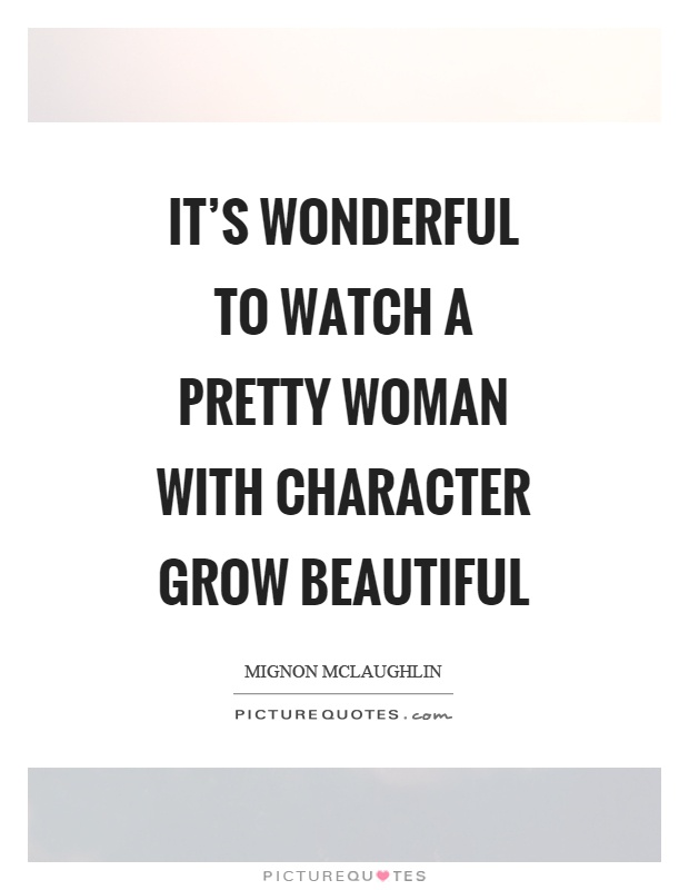 It's wonderful to watch a pretty woman with character grow beautiful Picture Quote #1