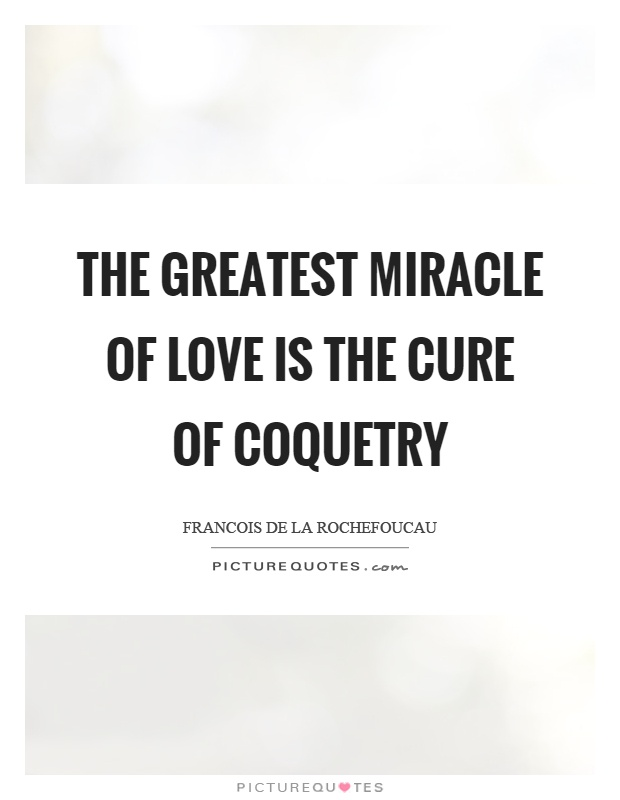 The greatest miracle of love is the cure of coquetry Picture Quote #1