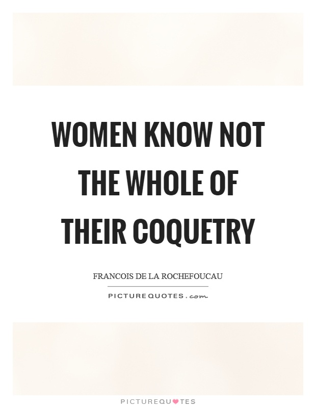Women know not the whole of their coquetry Picture Quote #1