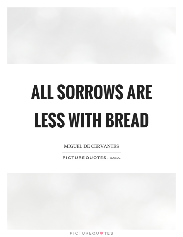 All sorrows are less with bread Picture Quote #1