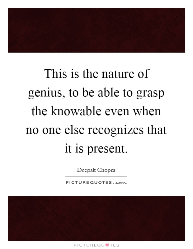 This is the nature of genius, to be able to grasp the knowable even when no one else recognizes that it is present Picture Quote #1