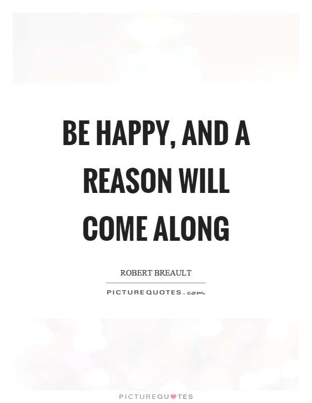 Be happy, and a reason will come along Picture Quote #1