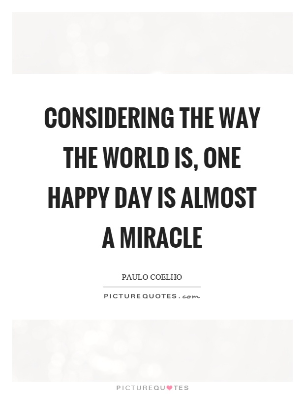 Considering the way the world is, one happy day is almost a miracle Picture Quote #1