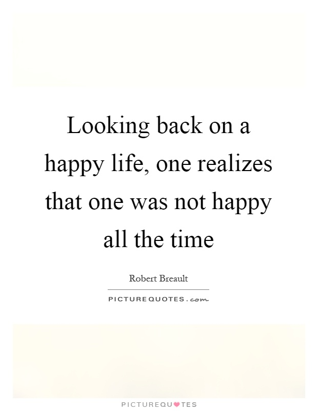 Looking Back On A Happy Life One Realizes That One Was Not