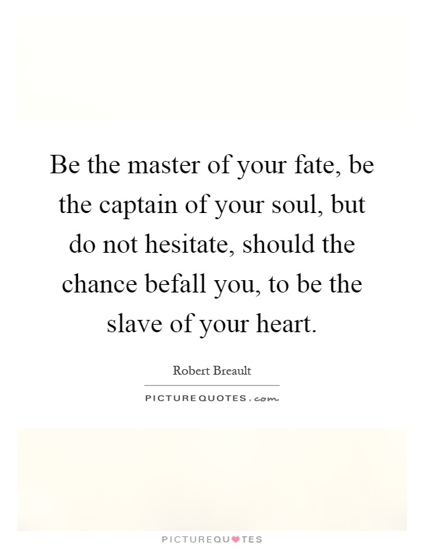 Be the master of your fate, be the captain of your soul, but do not hesitate, should the chance befall you, to be the slave of your heart Picture Quote #1