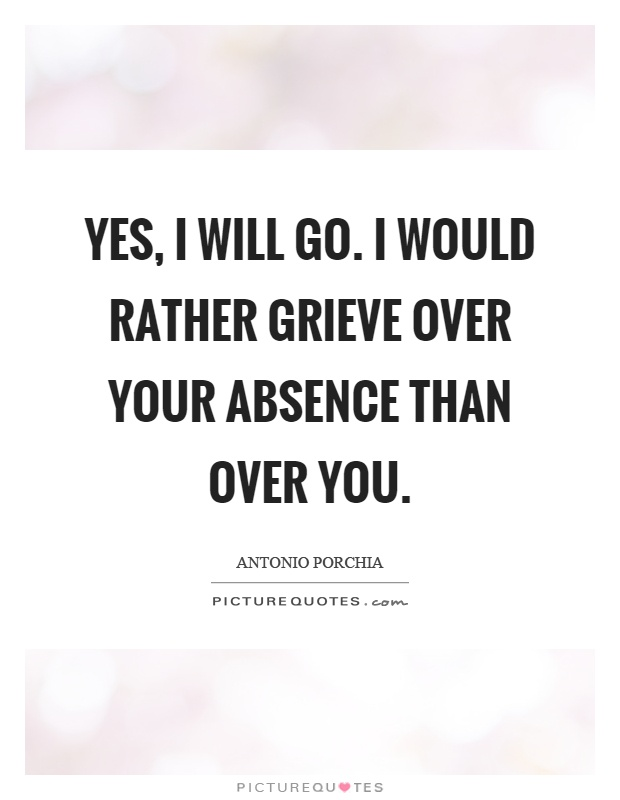Yes, I will go. I would rather grieve over your absence than over you Picture Quote #1
