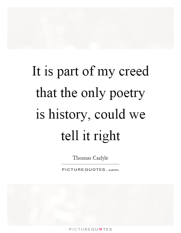 It is part of my creed that the only poetry is history, could we tell it right Picture Quote #1