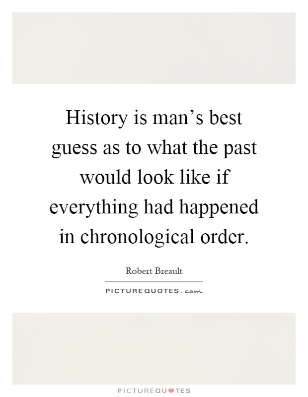 History is man's best guess as to what the past would look like if everything had happened in chronological order Picture Quote #1
