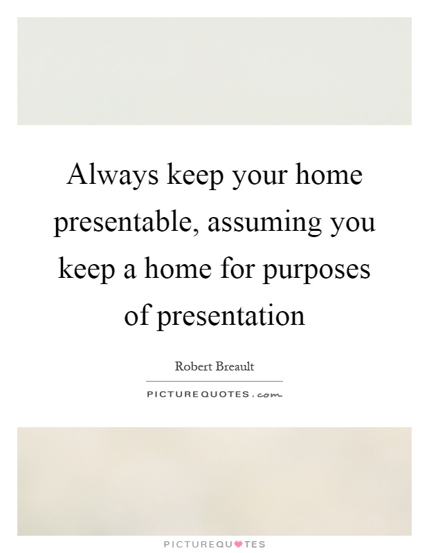 Always keep your home presentable, assuming you keep a home for purposes of presentation Picture Quote #1