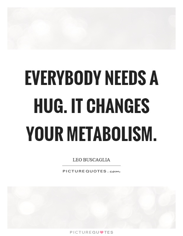 Everybody needs a hug. It changes your metabolism Picture Quote #1