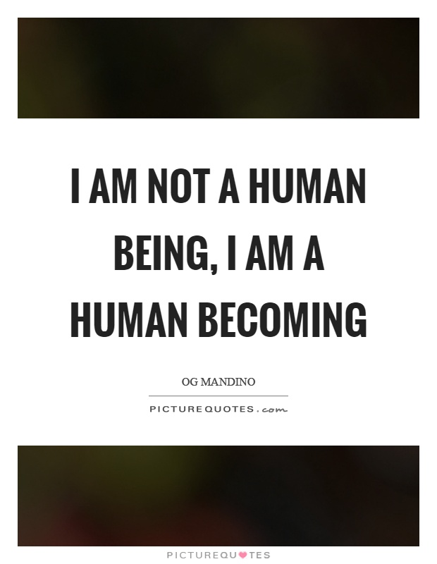 I am not a human being, I am a human becoming Picture Quote #1