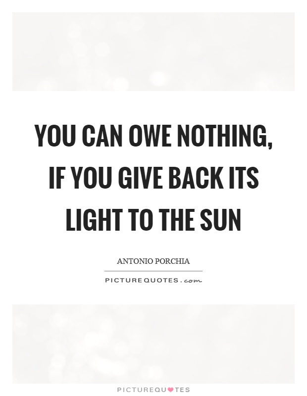 You can owe nothing, if you give back its light to the sun Picture Quote #1