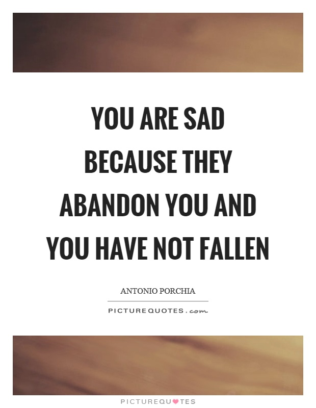 You are sad because they abandon you and you have not fallen Picture Quote #1