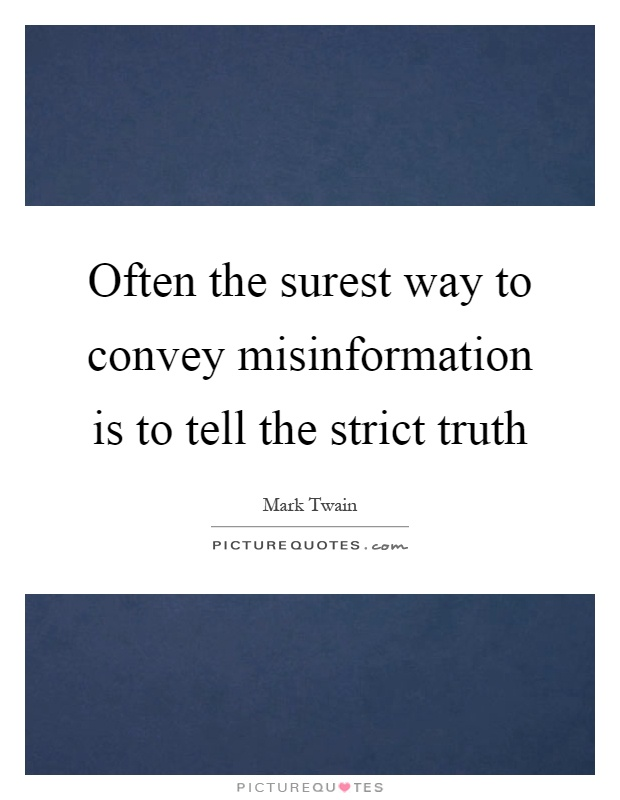 Often the surest way to convey misinformation is to tell the strict truth Picture Quote #1